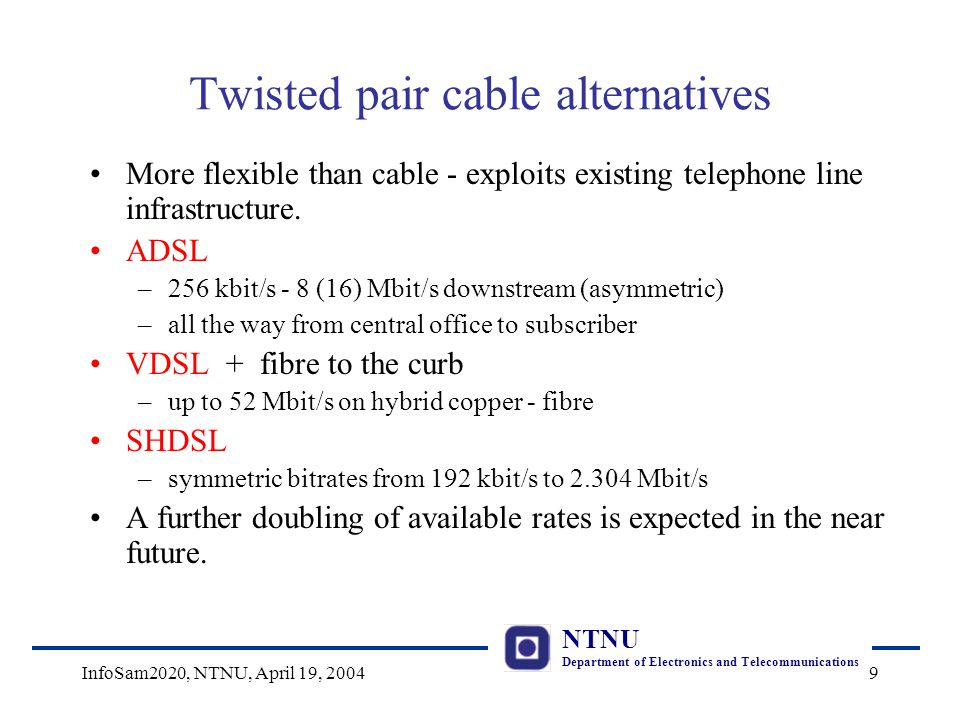 NTNU Department of Electronics and Telecommunications InfoSam2020, NTNU, April 19, 20049 Twisted pair cable alternatives More flexible than cable - exploits existing telephone line infrastructure.