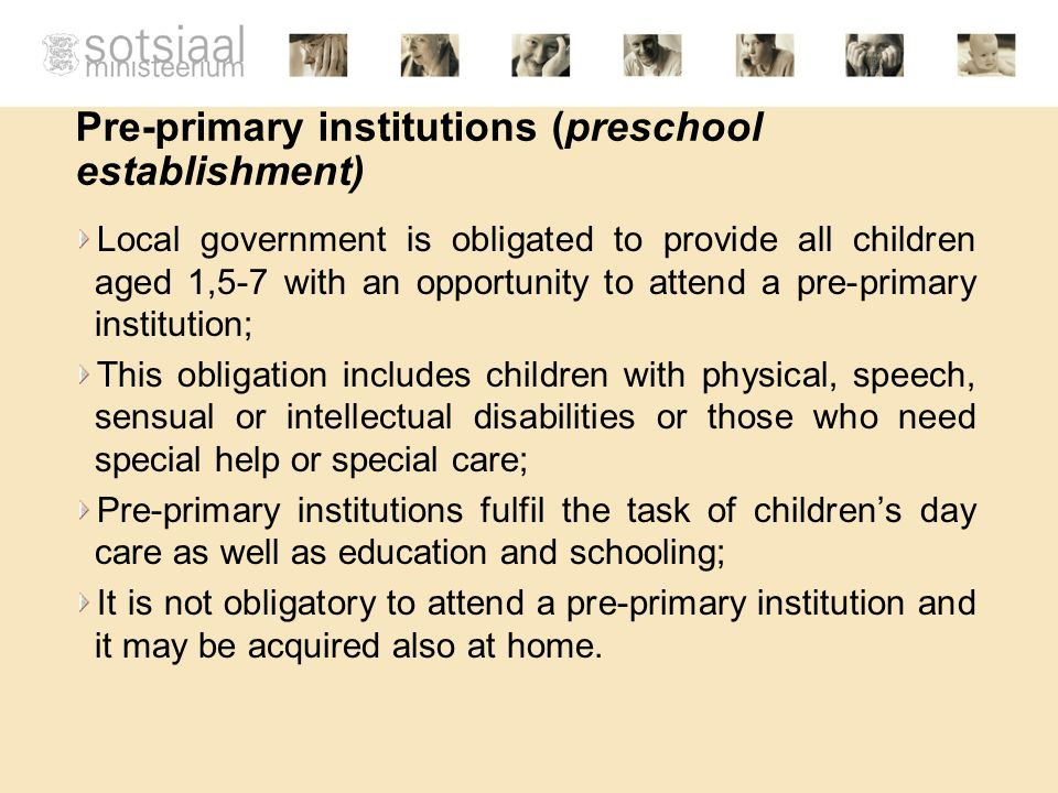 Pre-primary institutions (preschool establishment) Local government is obligated to provide all children aged 1,5-7 with an opportunity to attend a pre-primary institution; This obligation includes children with physical, speech, sensual or intellectual disabilities or those who need special help or special care; Pre-primary institutions fulfil the task of children's day care as well as education and schooling; It is not obligatory to attend a pre-primary institution and it may be acquired also at home.