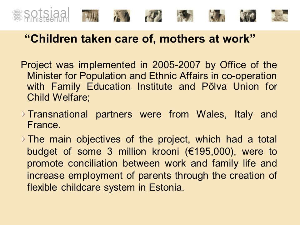 Children taken care of, mothers at work Project was implemented in 2005-2007 by Office of the Minister for Population and Ethnic Affairs in co-operation with Family Education Institute and Põlva Union for Child Welfare; Transnational partners were from Wales, Italy and France.