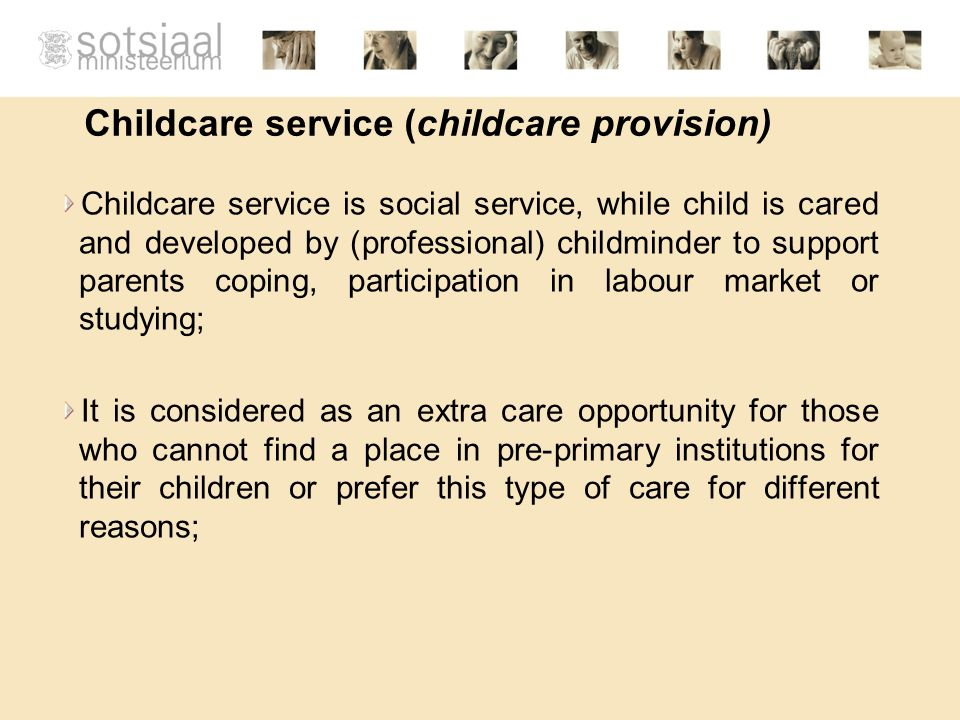 Childcare service (childcare provision) Childcare service is social service, while child is cared and developed by (professional) childminder to support parents coping, participation in labour market or studying; It is considered as an extra care opportunity for those who cannot find a place in pre-primary institutions for their children or prefer this type of care for different reasons;
