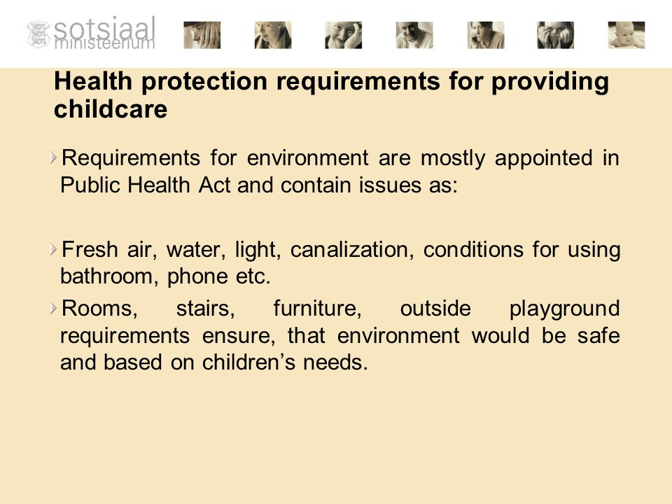 Health protection requirements for providing childcare Requirements for environment are mostly appointed in Public Health Act and contain issues as: Fresh air, water, light, canalization, conditions for using bathroom, phone etc.