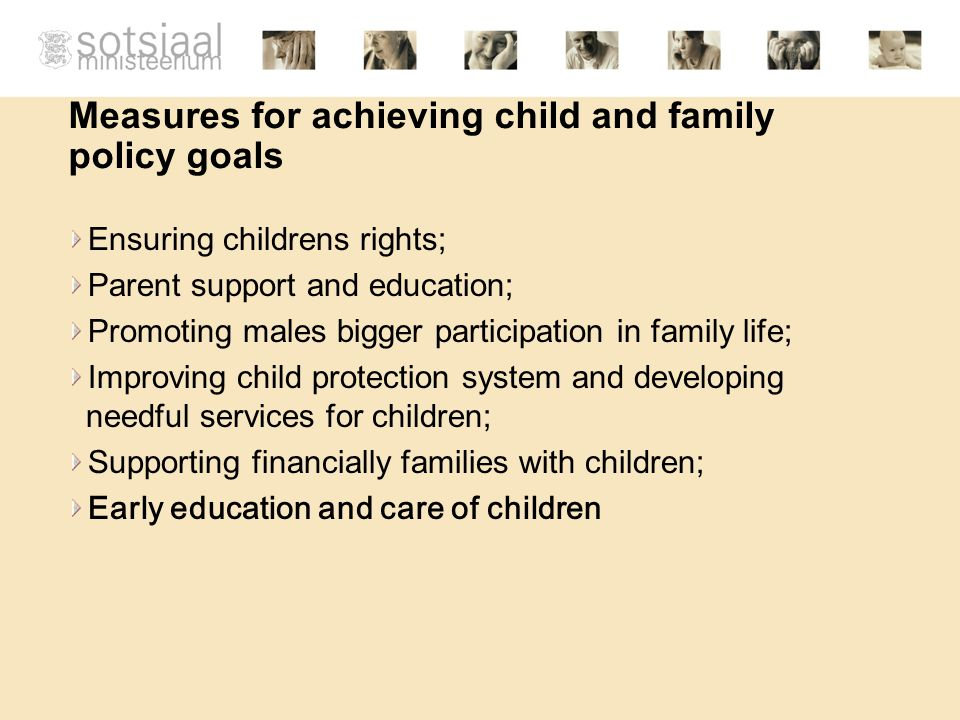Measures for achieving child and family policy goals Ensuring childrens rights; Parent support and education; Promoting males bigger participation in family life; Improving child protection system and developing needful services for children; Supporting financially families with children; Early education and care of children