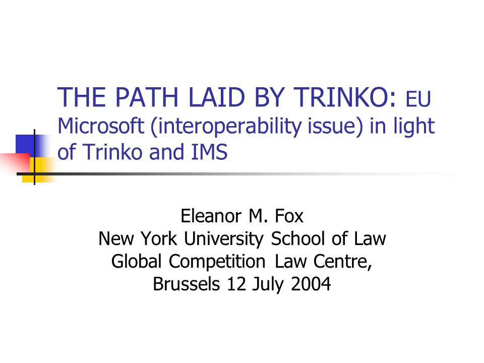 THE PATH LAID BY TRINKO: EU Microsoft (interoperability issue) in light of Trinko and IMS Eleanor M.