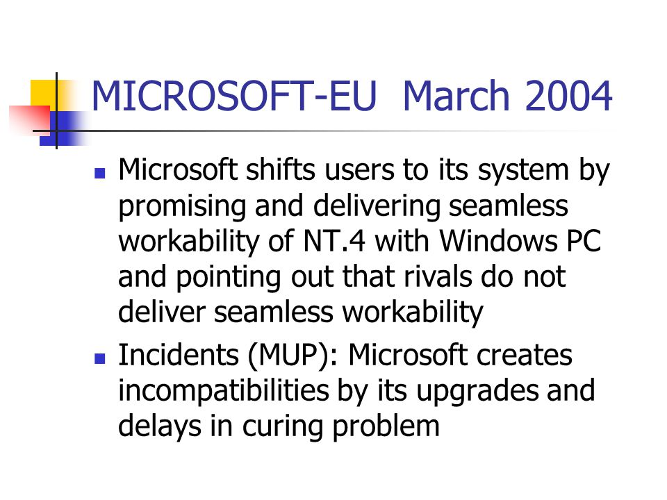 MICROSOFT-EU March 2004 Microsoft shifts users to its system by promising and delivering seamless workability of NT.4 with Windows PC and pointing out that rivals do not deliver seamless workability Incidents (MUP): Microsoft creates incompatibilities by its upgrades and delays in curing problem