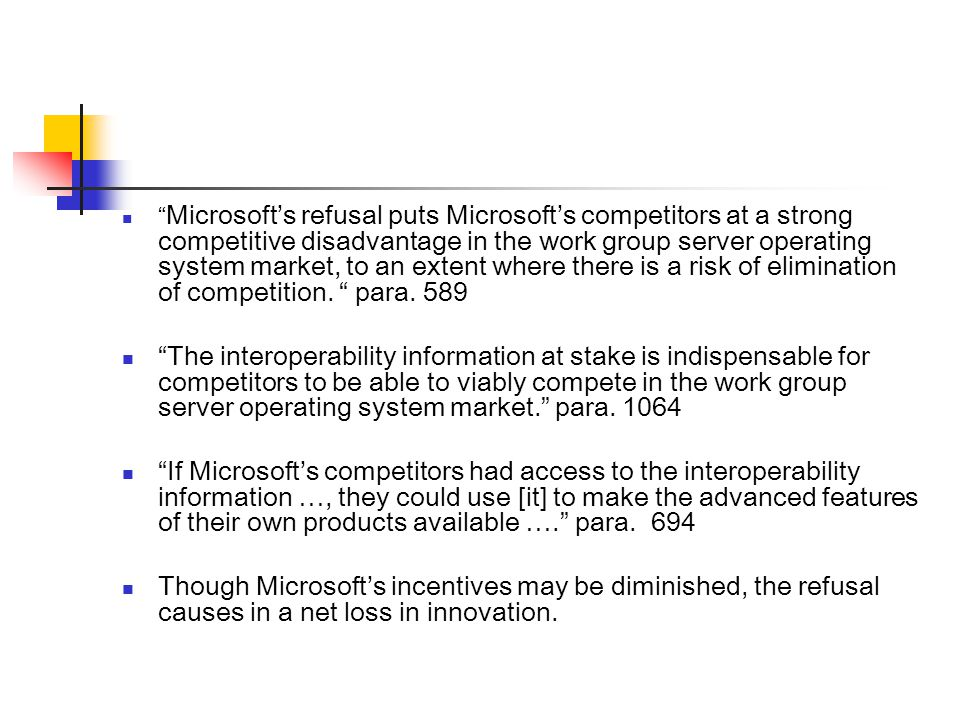 Microsoft's refusal puts Microsoft's competitors at a strong competitive disadvantage in the work group server operating system market, to an extent where there is a risk of elimination of competition.