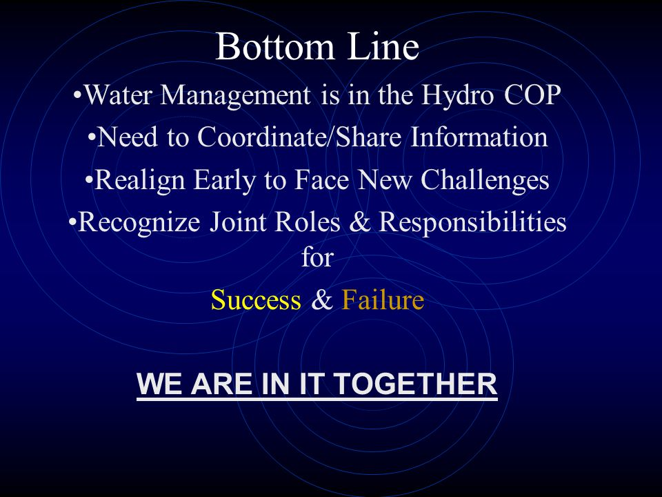 Bottom Line Water Management is in the Hydro COP Need to Coordinate/Share Information Realign Early to Face New Challenges Recognize Joint Roles & Responsibilities for Success & Failure WE ARE IN IT TOGETHER