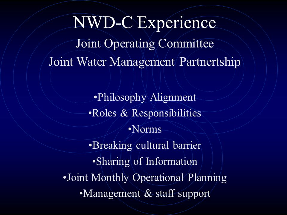 NWD-C Experience Joint Operating Committee Joint Water Management Partnertship Philosophy Alignment Roles & Responsibilities Norms Breaking cultural barrier Sharing of Information Joint Monthly Operational Planning Management & staff support