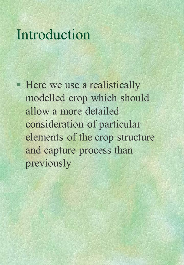 Introduction §Here we use a realistically modelled crop which should allow a more detailed consideration of particular elements of the crop structure and capture process than previously