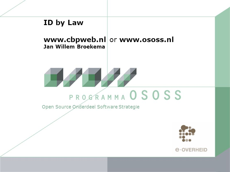 ID by Law www.cbpweb.nl or www.ososs.nl Jan Willem Broekema Open Source Onderdeel Software Strategie