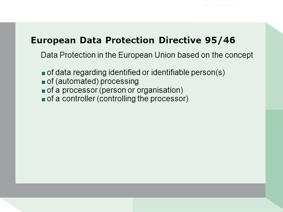 European Data Protection Directive 95/46 Data Protection in the European Union based on the concept  of data regarding identified or identifiable person(s)  of (automated) processing  of a processor (person or organisation)  of a controller (controlling the processor)
