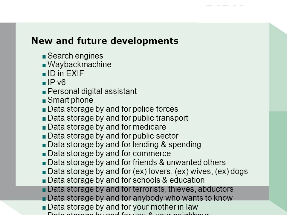 New and future developments  Search engines  Waybackmachine  ID in EXIF  IP v6  Personal digital assistant  Smart phone  Data storage by and for police forces  Data storage by and for public transport  Data storage by and for medicare  Data storage by and for public sector  Data storage by and for lending & spending  Data storage by and for commerce  Data storage by and for friends & unwanted others  Data storage by and for (ex) lovers, (ex) wives, (ex) dogs  Data storage by and for schools & education  Data storage by and for terrorists, thieves, abductors  Data storage by and for anybody who wants to know  Data storage by and for your mother in law  Data storage by and for you & your neighbour
