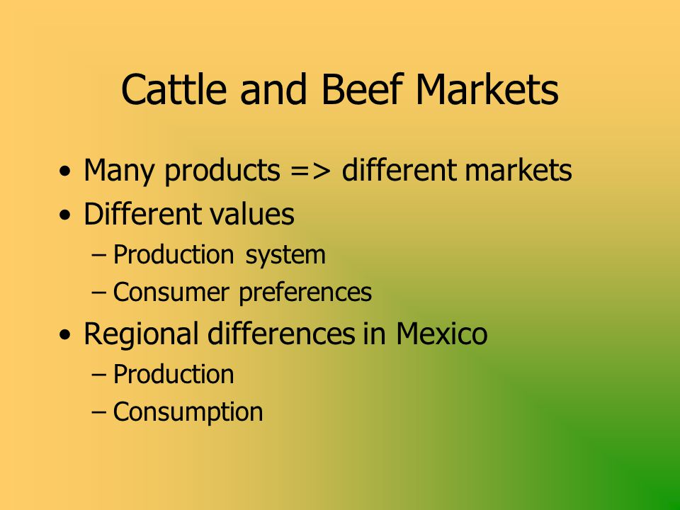 Cattle and Beef Markets Many products => different markets Different values –Production system –Consumer preferences Regional differences in Mexico –Production –Consumption