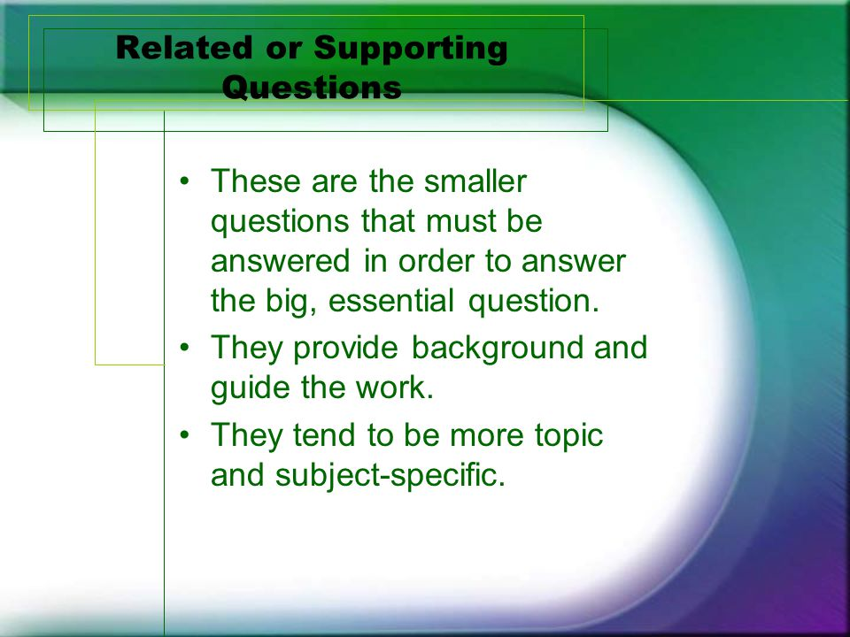 Related or Supporting Questions These are the smaller questions that must be answered in order to answer the big, essential question.