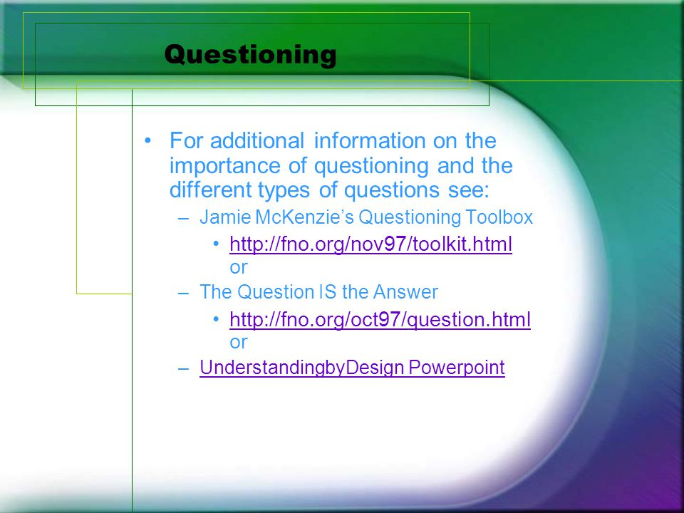 Questioning For additional information on the importance of questioning and the different types of questions see: –Jamie McKenzie's Questioning Toolbox http://fno.org/nov97/toolkit.html orhttp://fno.org/nov97/toolkit.html –The Question IS the Answer http://fno.org/oct97/question.html orhttp://fno.org/oct97/question.html –UnderstandingbyDesign PowerpointUnderstandingbyDesign Powerpoint