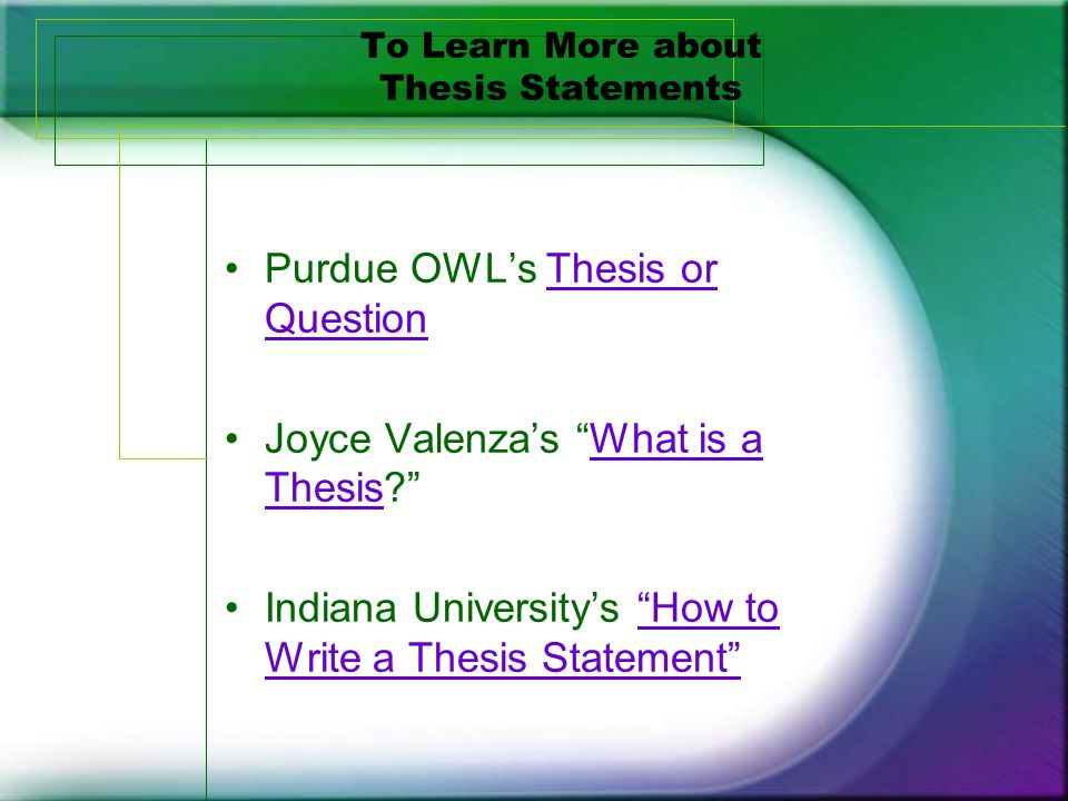 To Learn More about Thesis Statements Purdue OWL's Thesis or QuestionThesis or Question Joyce Valenza's What is a Thesis What is a Thesis Indiana University's How to Write a Thesis Statement How to Write a Thesis Statement