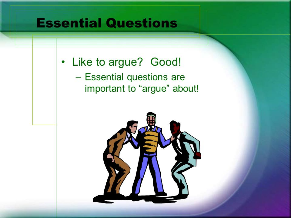 Essential Questions Like to argue Good! –Essential questions are important to argue about!