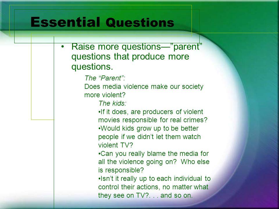 Essential Questions Raise more questions— parent questions that produce more questions.