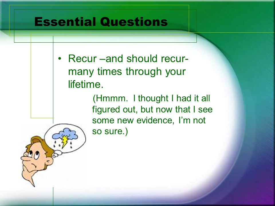 Essential Questions Recur –and should recur- many times through your lifetime.
