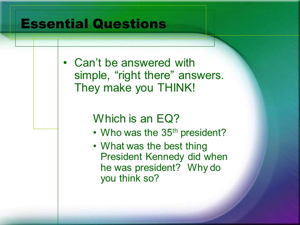 Essential Questions Can't be answered with simple, right there answers.