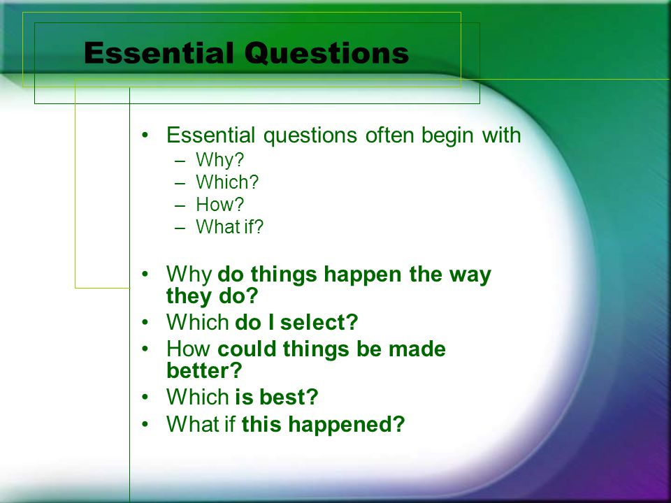 Essential Questions Essential questions often begin with –Why.