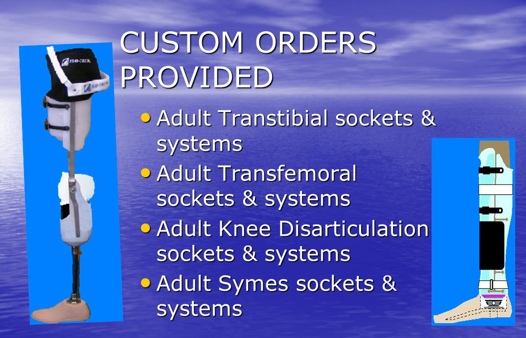 CUSTOM ORDERS PROVIDED Adult Transtibial sockets & systems Adult Transtibial sockets & systems Adult Transfemoral sockets & systems Adult Transfemoral
