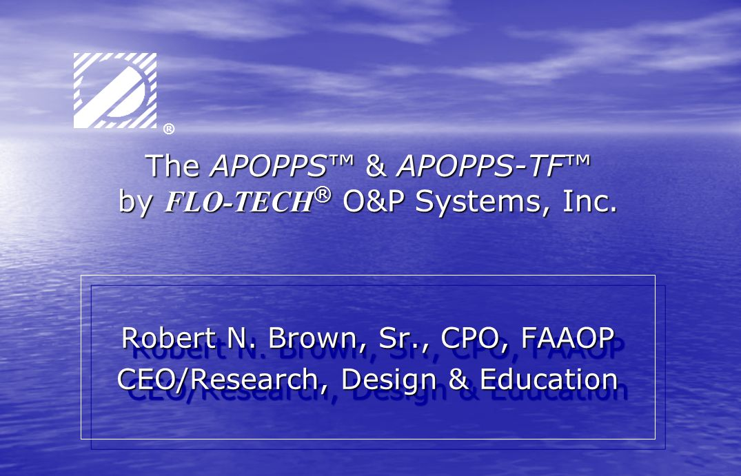 The APOPPS™ & APOPPS-TF™ by FLO-TECH ® O&P Systems, Inc. Robert N. Brown, Sr., CPO, FAAOP CEO/Research, Design & Education Robert N. Brown, Sr., CPO,
