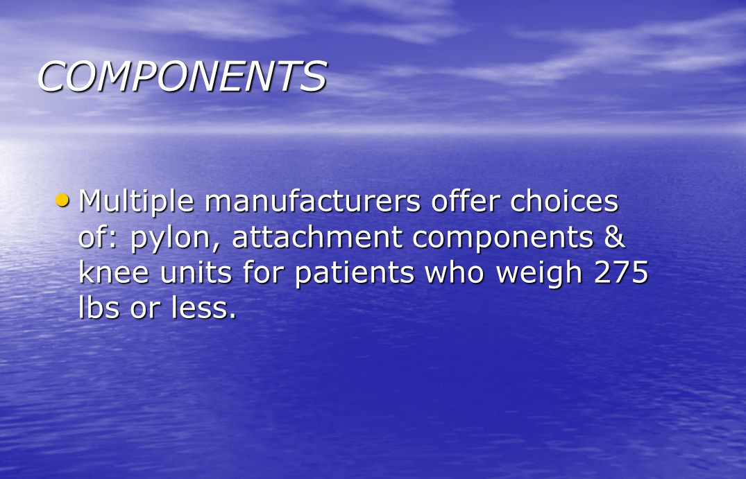 COMPONENTS Multiple manufacturers offer choices of: pylon, attachment components & knee units for patients who weigh 275 lbs or less. Multiple manufac