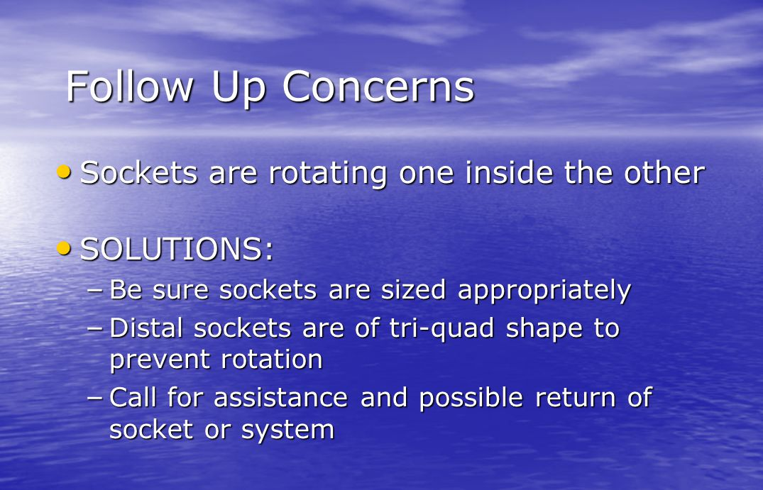 Follow Up Concerns Sockets are rotating one inside the other Sockets are rotating one inside the other SOLUTIONS: SOLUTIONS: – Be sure sockets are siz