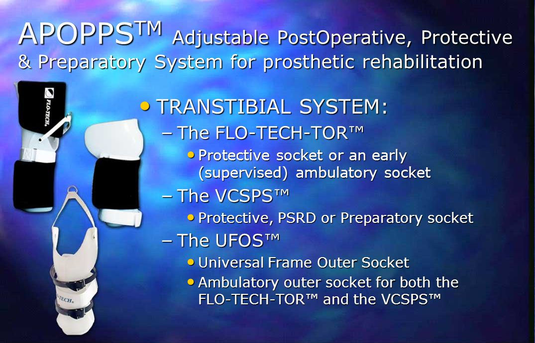 APOPPS- TM TRANSFEMORAL SYSTEM: TRANSFEMORAL SYSTEM: – The INNER SOCKET FLO-TECH-TOR-TF™ (Protective), early (supervised) ambulatory or preparatory socket FLO-TECH-TOR-TF™ (Protective), early (supervised) ambulatory or preparatory socket – The OUTER SOCKET UFOS-TF™ (Universal Frame Outer Socket) UFOS-TF™ (Universal Frame Outer Socket) Ambulatory outer socket Ambulatory outer socket