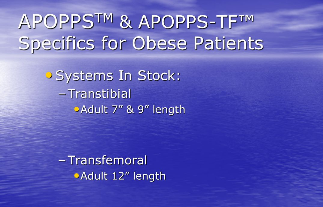 "APOPPS TM & APOPPS-TF™ Specifics for Obese Patients Systems In Stock: Systems In Stock: – Transtibial Adult 7"" & 9"" length Adult 7"" & 9"" length – Tran"
