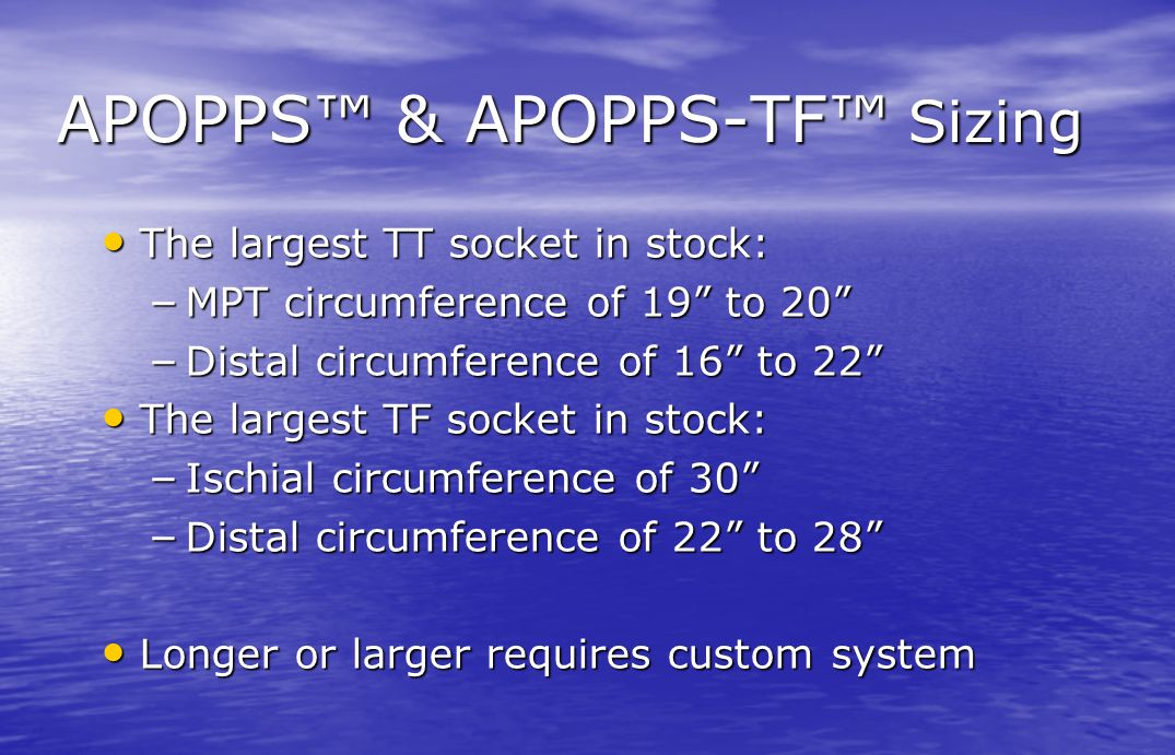"APOPPS™ & APOPPS-TF™ Sizing The largest TT socket in stock: The largest TT socket in stock: – MPT circumference of 19"" to 20"" – Distal circumference o"