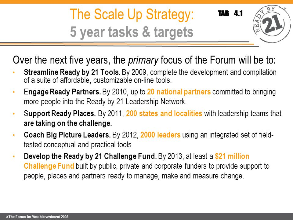 © The Forum for Youth Investment 2008 The Scale Up Strategy: 5 year tasks & targets Over the next five years, the primary focus of the Forum will be to: Streamline Ready by 21 Tools.