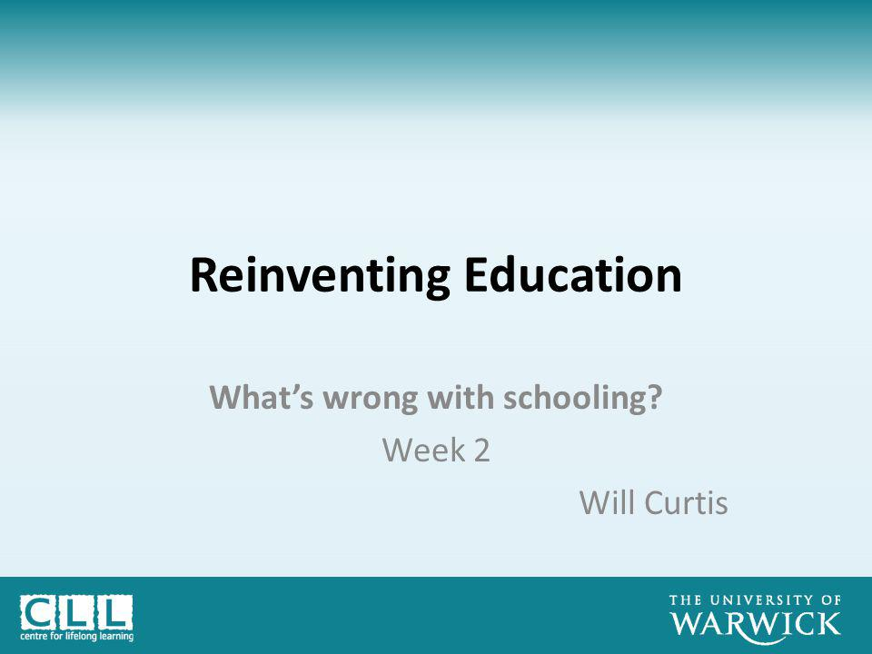 Reinventing Education What's wrong with schooling Week 2 Will Curtis