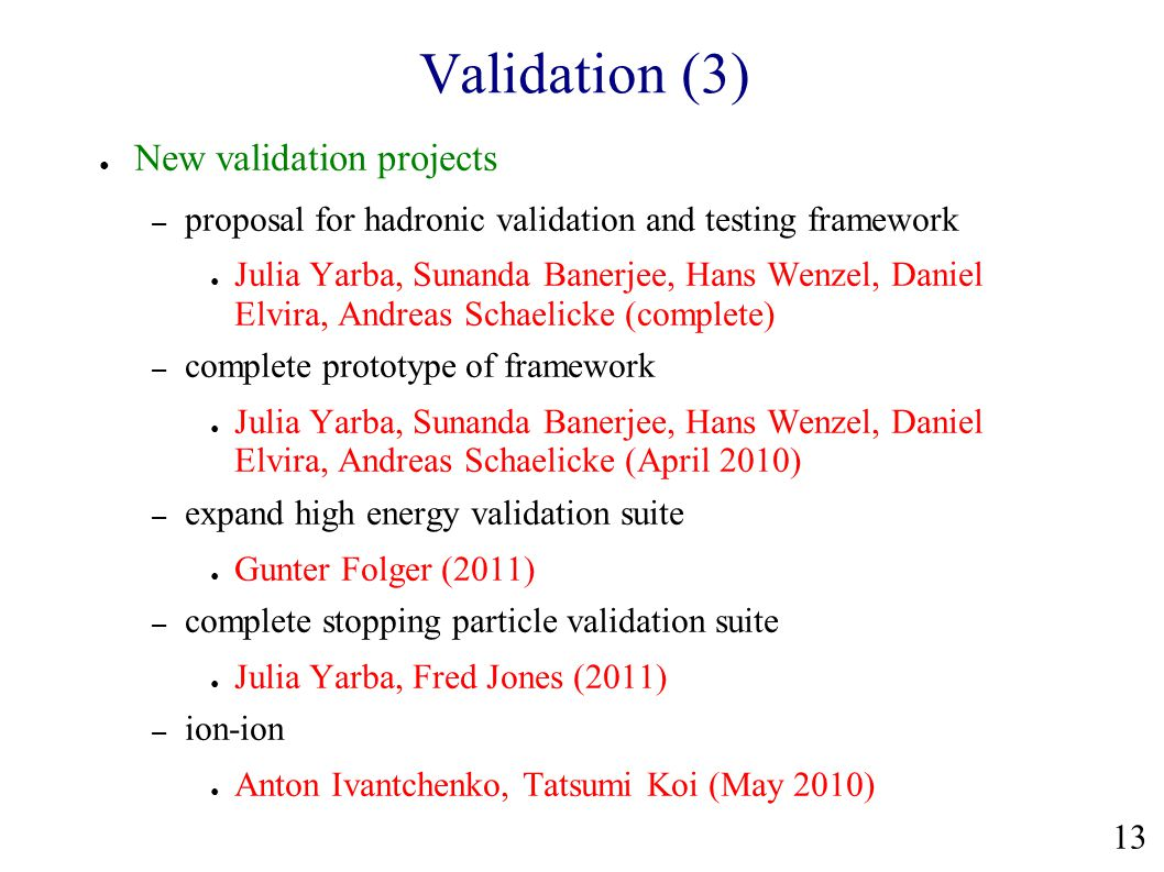 Validation (3) ● New validation projects – proposal for hadronic validation and testing framework ● Julia Yarba, Sunanda Banerjee, Hans Wenzel, Daniel Elvira, Andreas Schaelicke (complete) – complete prototype of framework ● Julia Yarba, Sunanda Banerjee, Hans Wenzel, Daniel Elvira, Andreas Schaelicke (April 2010) – expand high energy validation suite ● Gunter Folger (2011) – complete stopping particle validation suite ● Julia Yarba, Fred Jones (2011) – ion-ion ● Anton Ivantchenko, Tatsumi Koi (May 2010) 13