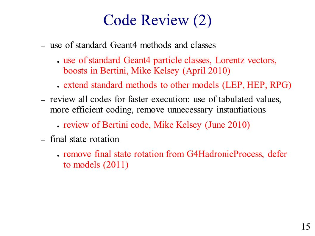 Code Review (2) – use of standard Geant4 methods and classes ● use of standard Geant4 particle classes, Lorentz vectors, boosts in Bertini, Mike Kelsey (April 2010) ● extend standard methods to other models (LEP, HEP, RPG) – review all codes for faster execution: use of tabulated values, more efficient coding, remove unnecessary instantiations ● review of Bertini code, Mike Kelsey (June 2010) – final state rotation ● remove final state rotation from G4HadronicProcess, defer to models (2011) 15
