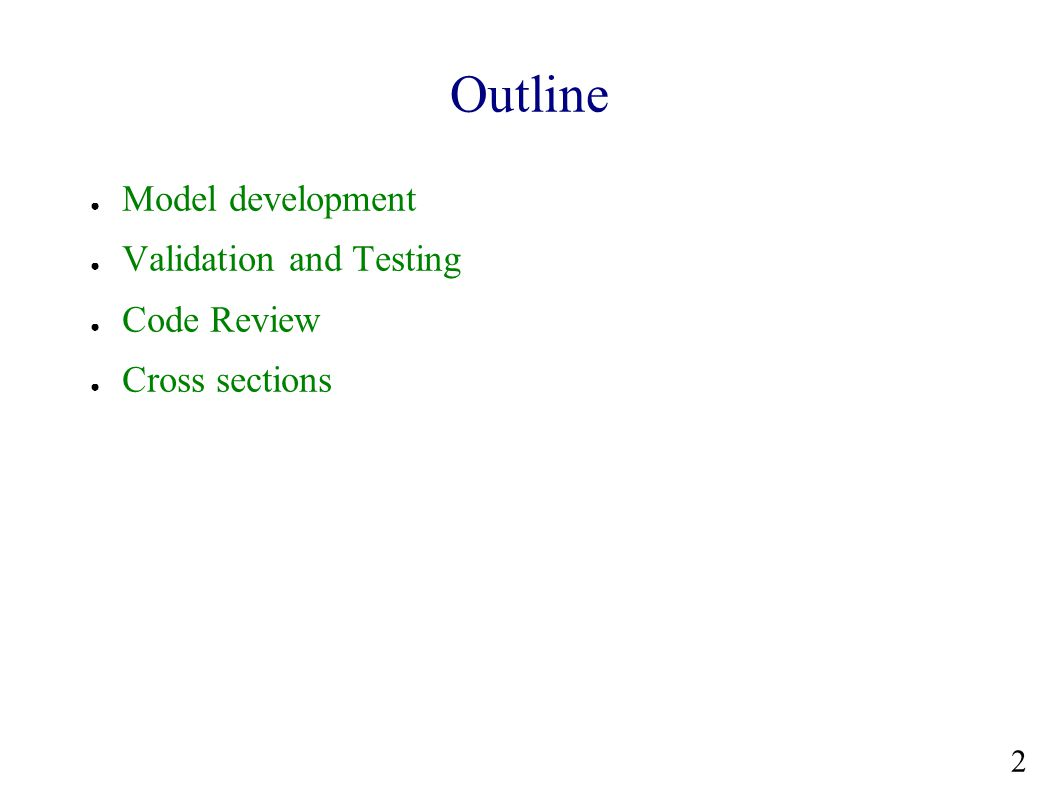 Outline ● Model development ● Validation and Testing ● Code Review ● Cross sections 2