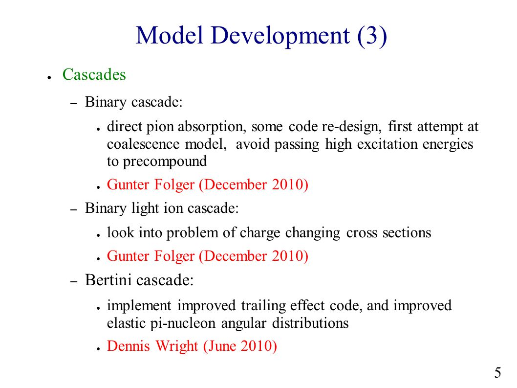 Model Development (4) ● Cascades – develop interface to allow INCL to use G4 evaporation, and vice versa ● Pekka Kaitaniemi (June 2010) – develop capability for incident carbon ions in INCL/ABLA ● Pekka Kaitaniemi, Alain Boudard (June 2010) – port INCL5 features to G4 INCL/ABLA ● Pekka Kaitaniemi, Alain Boudard (December 2010) ● Transition region – continue validation of Binary::Propagate() with FTF, development of Bertini::Propagate() ● Vladimir Uzhinsky, Dennis Wright, Gunter Folger 6