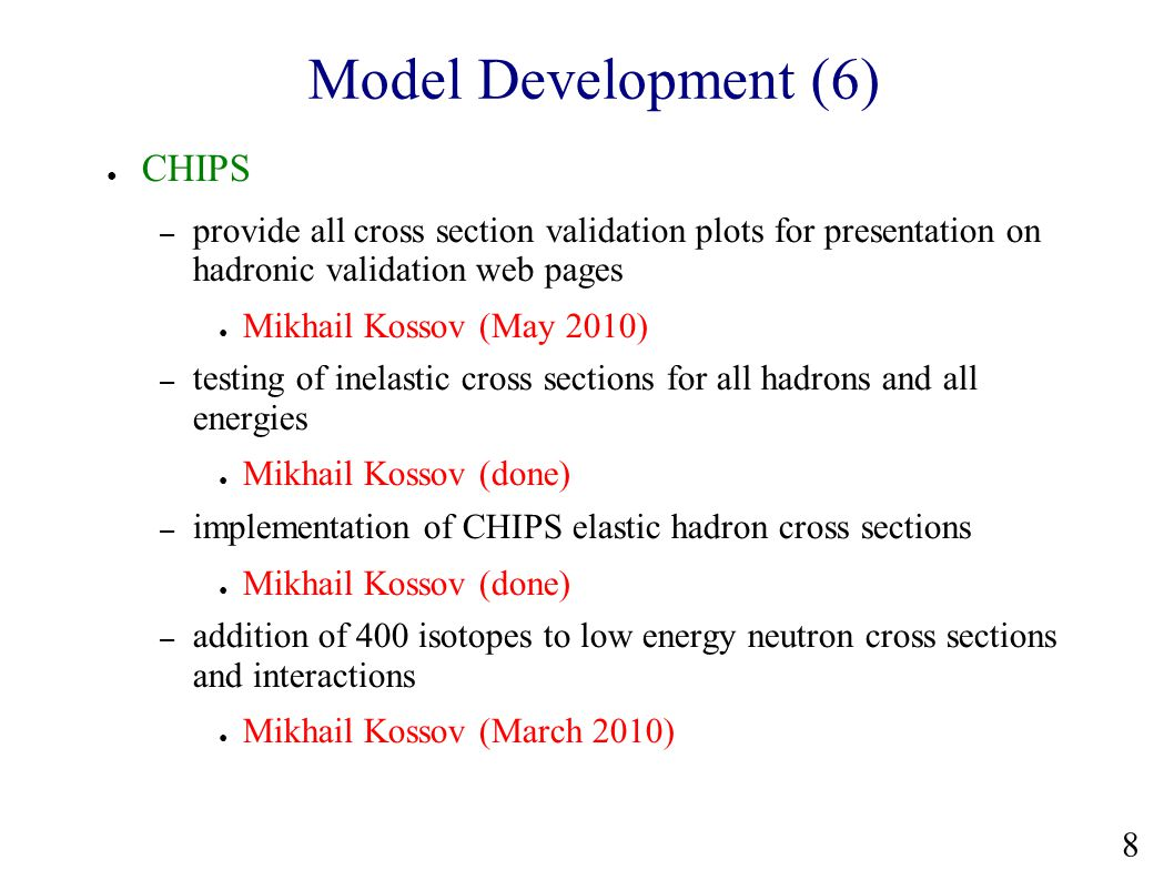 Model Development (6) ● CHIPS – provide all cross section validation plots for presentation on hadronic validation web pages ● Mikhail Kossov (May 2010) – testing of inelastic cross sections for all hadrons and all energies ● Mikhail Kossov (done) – implementation of CHIPS elastic hadron cross sections ● Mikhail Kossov (done) – addition of 400 isotopes to low energy neutron cross sections and interactions ● Mikhail Kossov (March 2010) 8
