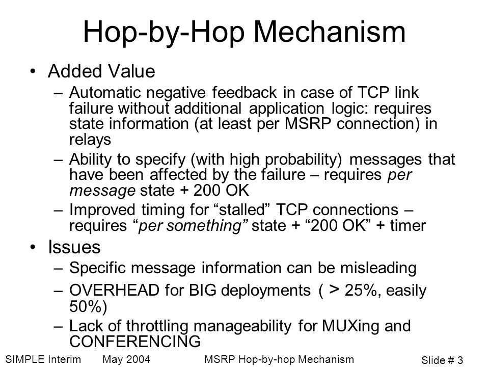 Slide # 3 SIMPLE Interim May 2004MSRP Hop-by-hop Mechanism Hop-by-Hop Mechanism Added Value –Automatic negative feedback in case of TCP link failure without additional application logic: requires state information (at least per MSRP connection) in relays –Ability to specify (with high probability) messages that have been affected by the failure – requires per message state + 200 OK –Improved timing for stalled TCP connections – requires per something state + 200 OK + timer Issues –Specific message information can be misleading –OVERHEAD for BIG deployments ( > 25%, easily 50%) –Lack of throttling manageability for MUXing and CONFERENCING