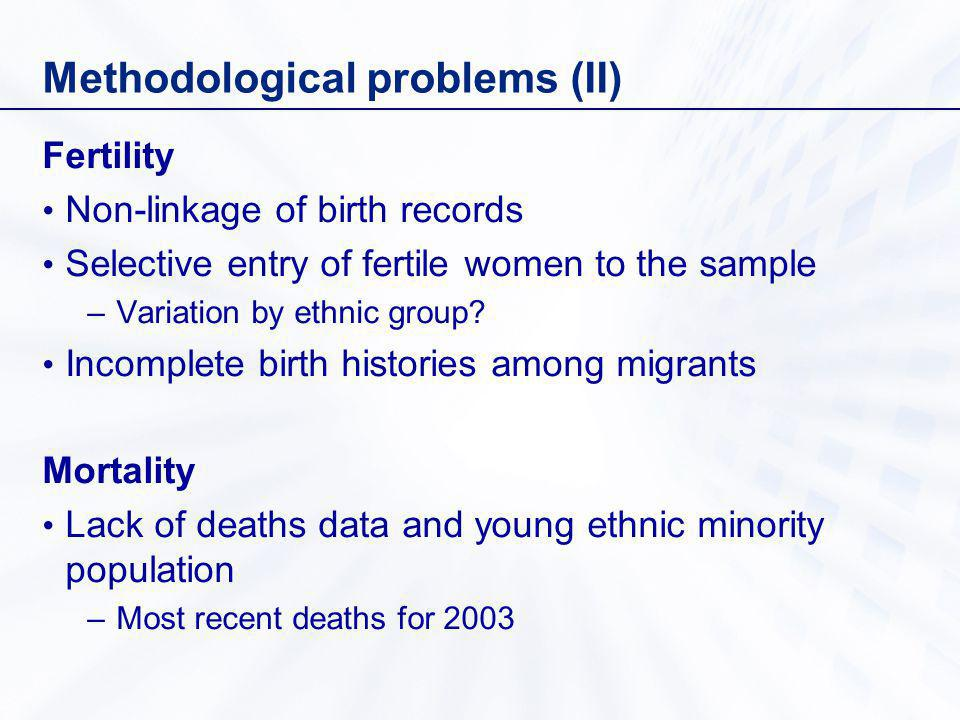 Methodological problems (II) Fertility Non-linkage of birth records Selective entry of fertile women to the sample –Variation by ethnic group.