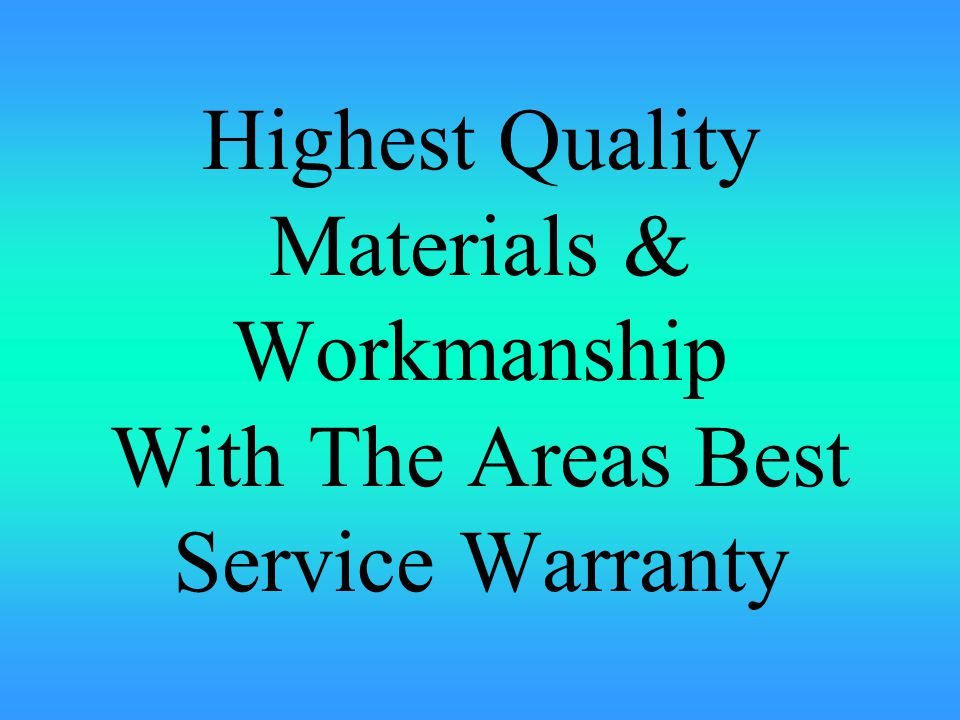 Highest Quality Materials & Workmanship With The Areas Best Service Warranty