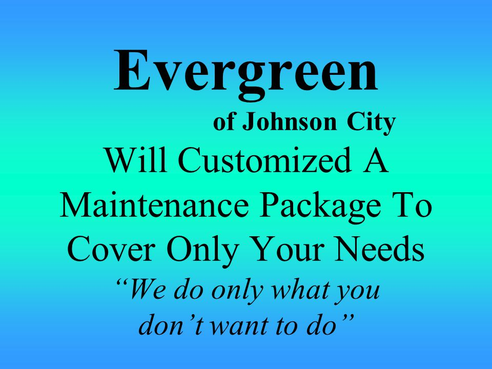 Evergreen of Johnson City Will Customized A Maintenance Package To Cover Only Your Needs We do only what you don't want to do