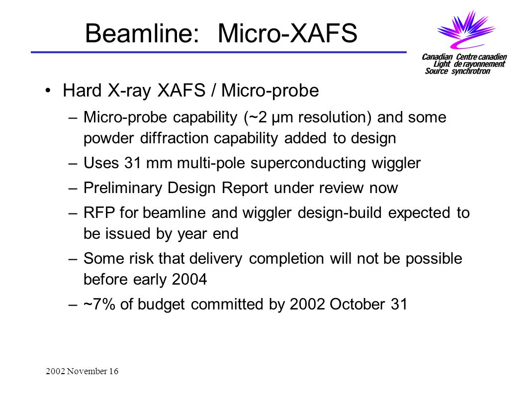 2002 November 16 Beamline: Micro-XAFS Hard X-ray XAFS / Micro-probe –Micro-probe capability (~2 μm resolution) and some powder diffraction capability added to design –Uses 31 mm multi-pole superconducting wiggler –Preliminary Design Report under review now –RFP for beamline and wiggler design-build expected to be issued by year end –Some risk that delivery completion will not be possible before early 2004 –~7% of budget committed by 2002 October 31