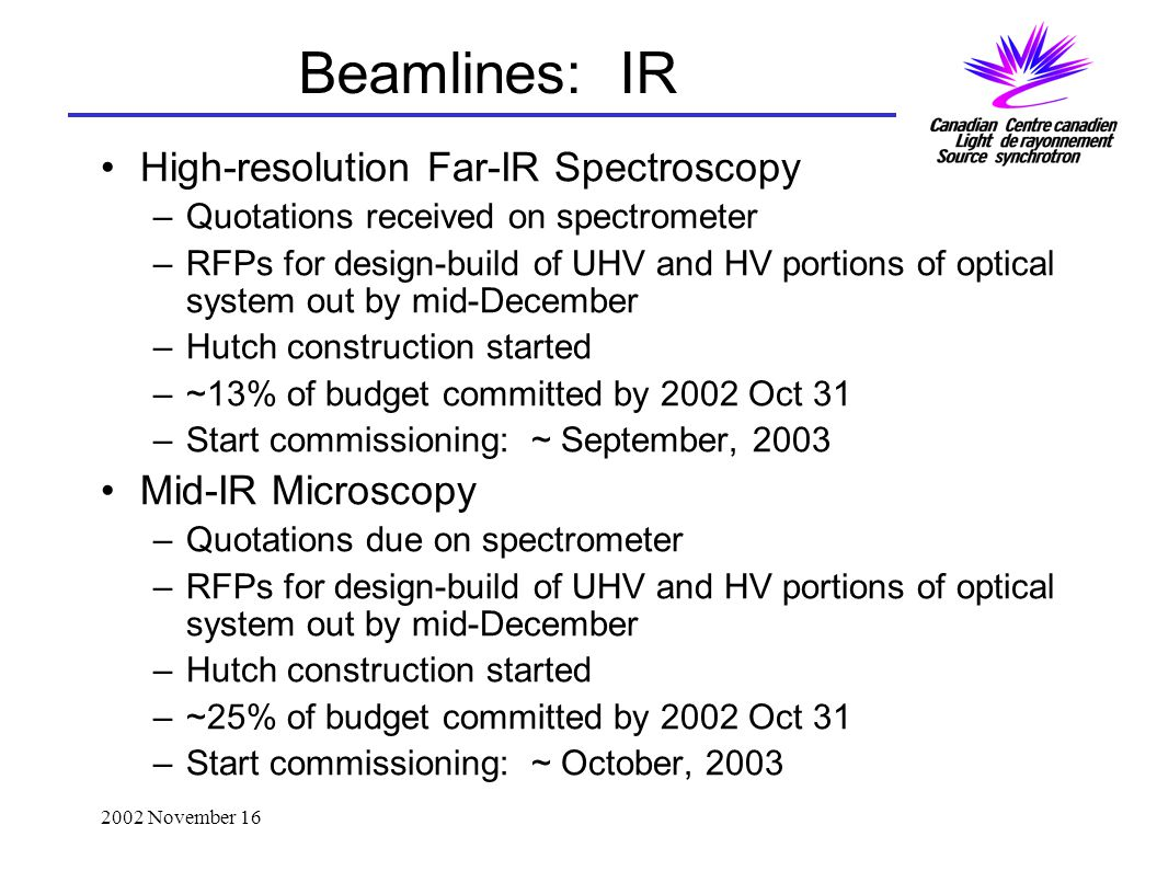2002 November 16 Beamlines: IR High-resolution Far-IR Spectroscopy –Quotations received on spectrometer –RFPs for design-build of UHV and HV portions of optical system out by mid-December –Hutch construction started –~13% of budget committed by 2002 Oct 31 –Start commissioning: ~ September, 2003 Mid-IR Microscopy –Quotations due on spectrometer –RFPs for design-build of UHV and HV portions of optical system out by mid-December –Hutch construction started –~25% of budget committed by 2002 Oct 31 –Start commissioning: ~ October, 2003