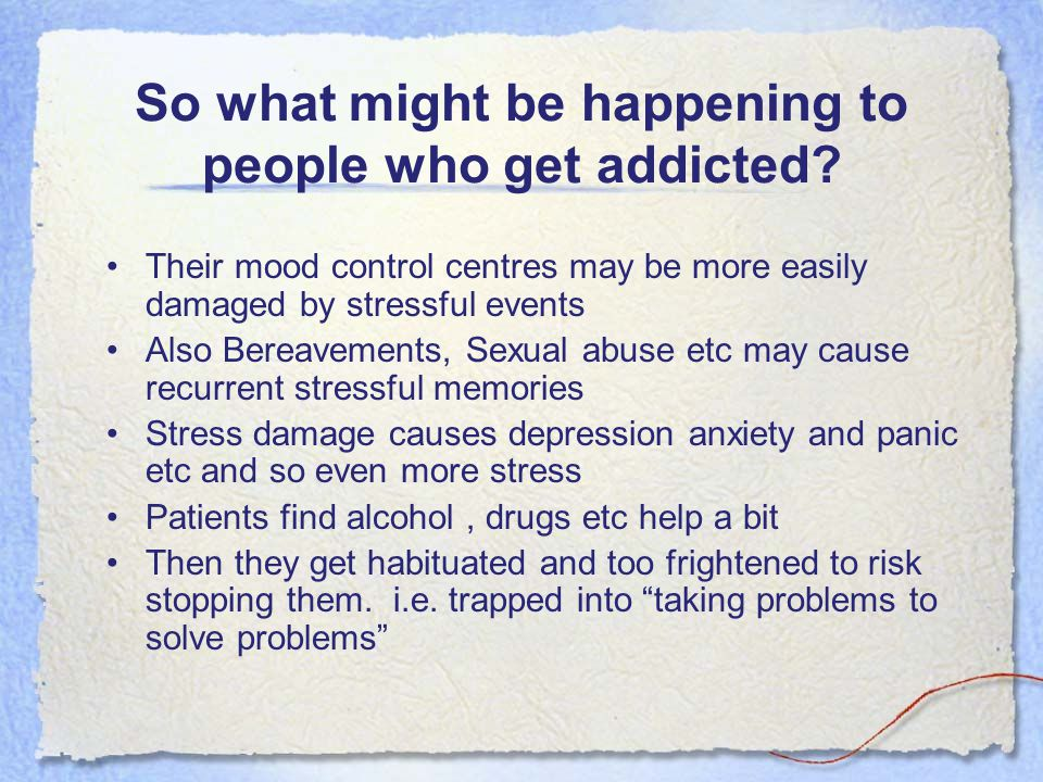 So what might be happening to people who get addicted? Their mood control centres may be more easily damaged by stressful events Also Bereavements, Se