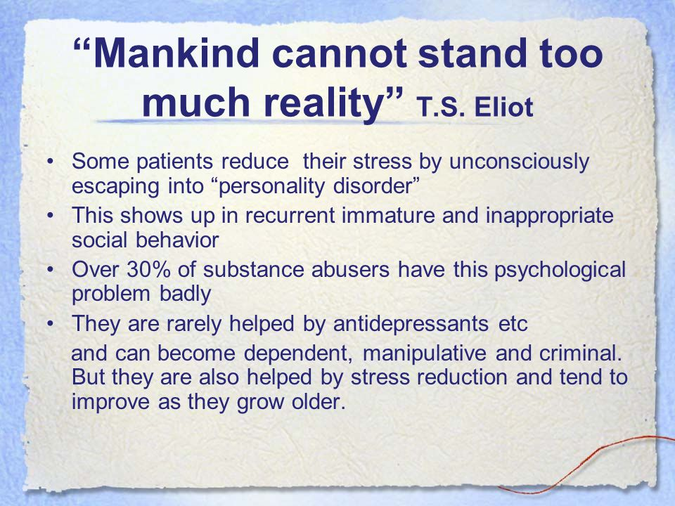 """Mankind cannot stand too much reality"" T.S. Eliot Some patients reduce their stress by unconsciously escaping into ""personality disorder"" This shows"