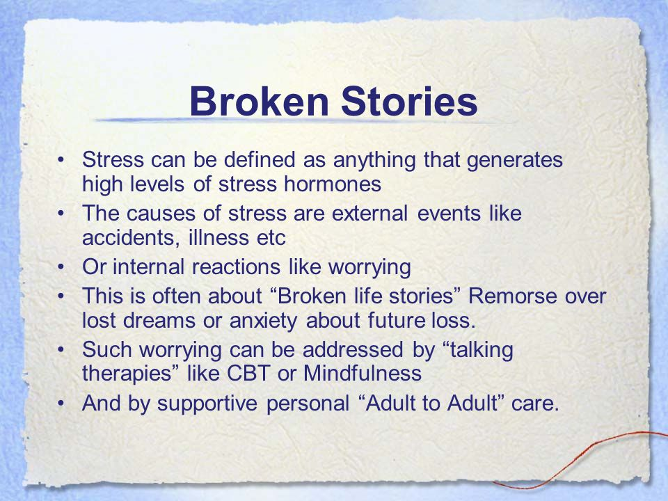 Broken Stories Stress can be defined as anything that generates high levels of stress hormones The causes of stress are external events like accidents
