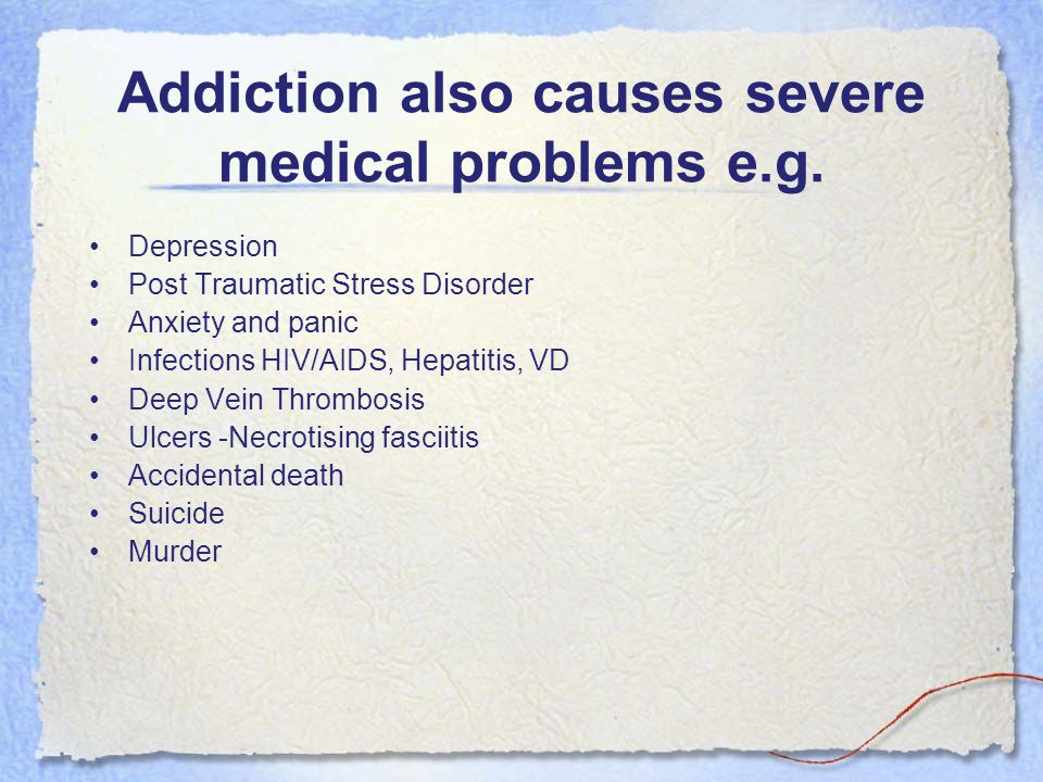 Addiction also causes severe medical problems e.g. Depression Post Traumatic Stress Disorder Anxiety and panic Infections HIV/AIDS, Hepatitis, VD Deep
