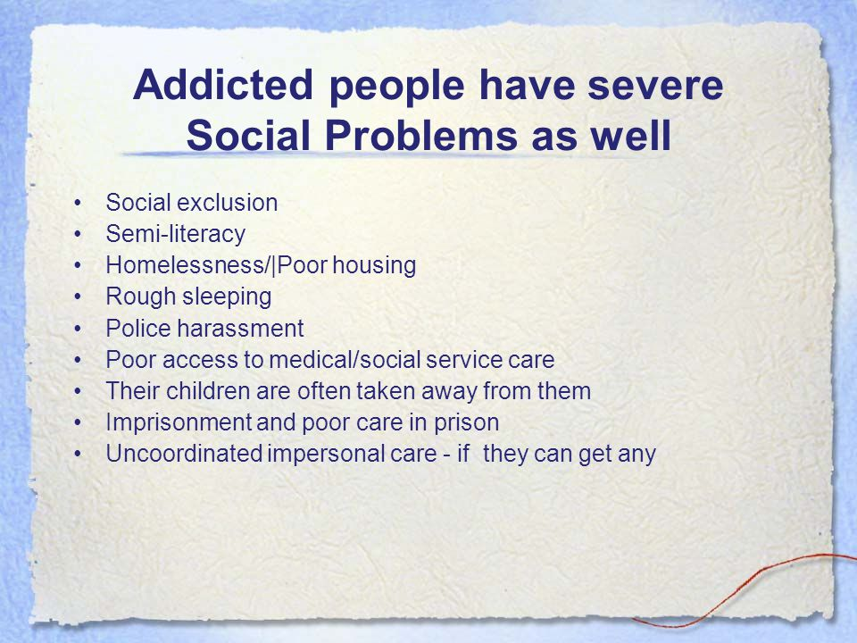 Addicted people have severe Social Problems as well Social exclusion Semi-literacy Homelessness/|Poor housing Rough sleeping Police harassment Poor access to medical/social service care Their children are often taken away from them Imprisonment and poor care in prison Uncoordinated impersonal care - if they can get any