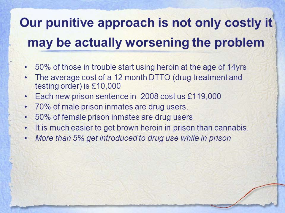 Our punitive approach is not only costly it may be actually worsening the problem 50% of those in trouble start using heroin at the age of 14yrs The a
